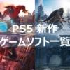 【PS5】新作ゲームソフト一覧 購入/予約が今すぐ可能なソフトのみ紹介